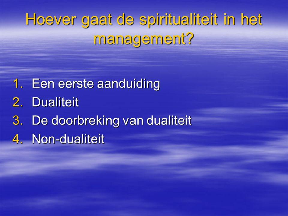 Hoever gaat de spiritualiteit in het management? 1.Een eerste aanduiding 2.Dualiteit 3.De doorbreking van dualiteit 4.Non-dualiteit