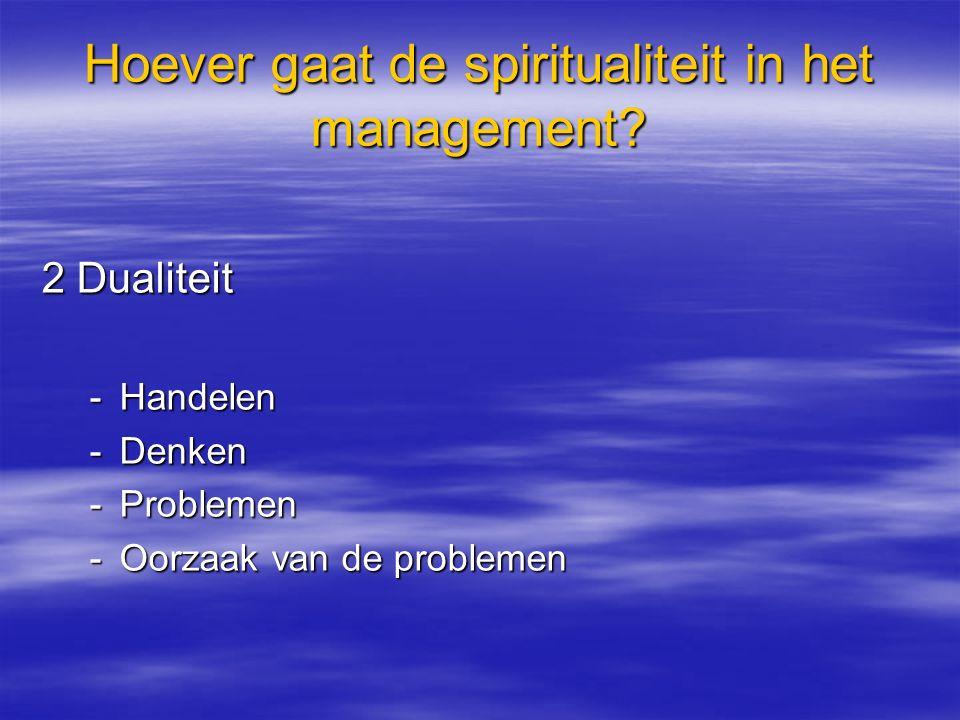 Hoever gaat de spiritualiteit in het management? 2 Dualiteit -Handelen -Denken -Problemen -Oorzaak van de problemen