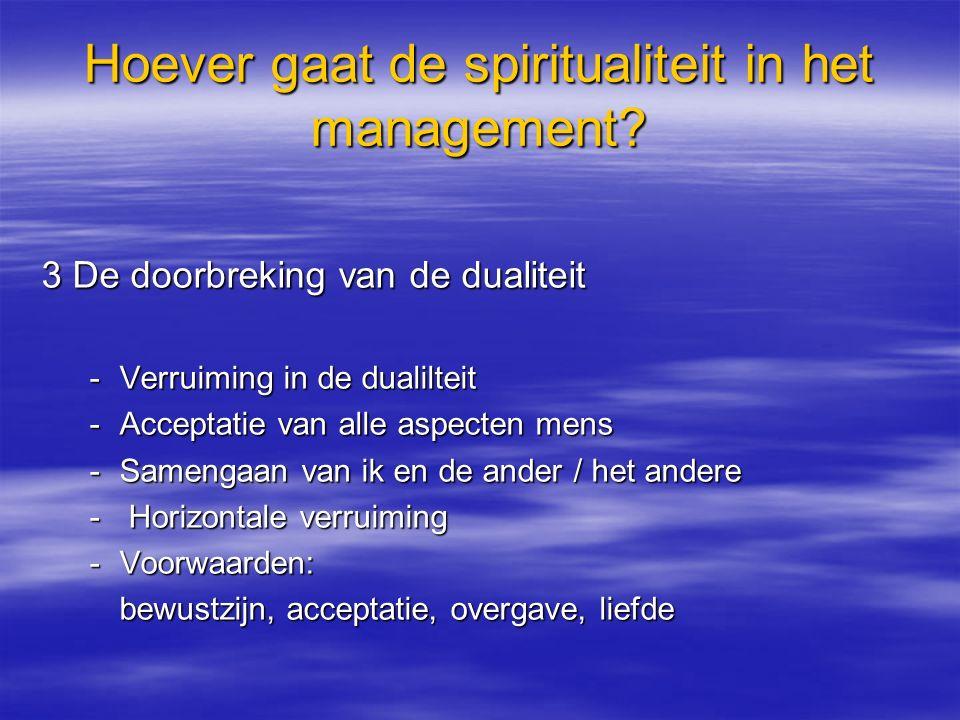 Hoever gaat de spiritualiteit in het management? 3 De doorbreking van de dualiteit -Verruiming in de dualilteit -Acceptatie van alle aspecten mens -Sa