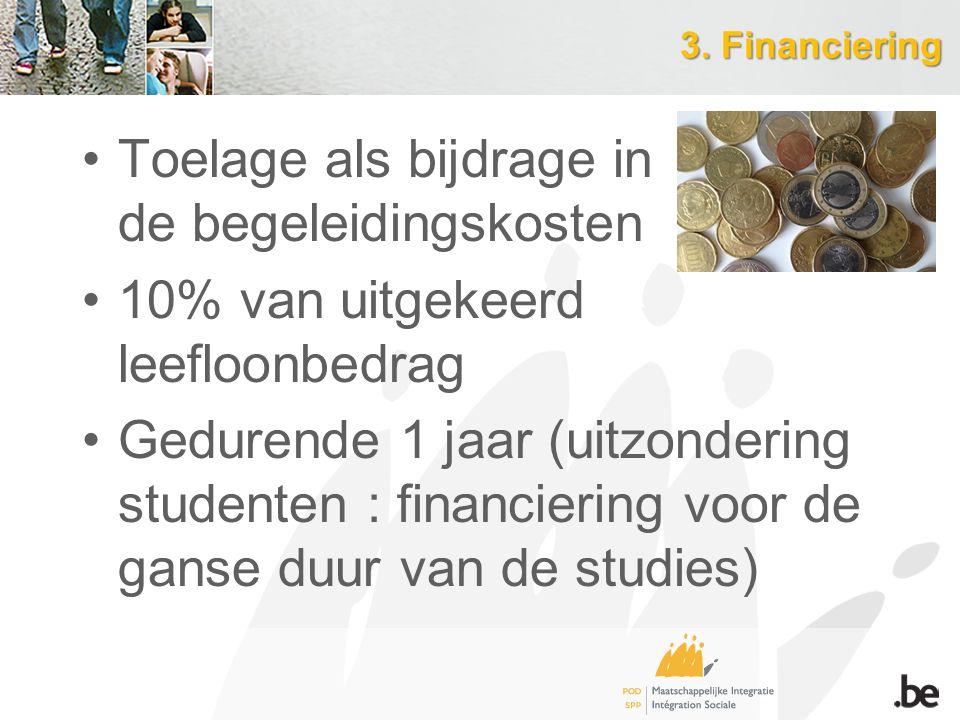 3. Financiering Toelage als bijdrage in de begeleidingskosten 10% van uitgekeerd leefloonbedrag Gedurende 1 jaar (uitzondering studenten : financierin