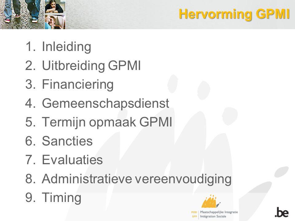 Hervorming GPMI 1.Inleiding 2.Uitbreiding GPMI 3.Financiering 4.Gemeenschapsdienst 5.Termijn opmaak GPMI 6.Sancties 7.Evaluaties 8.Administratieve vereenvoudiging 9.Timing