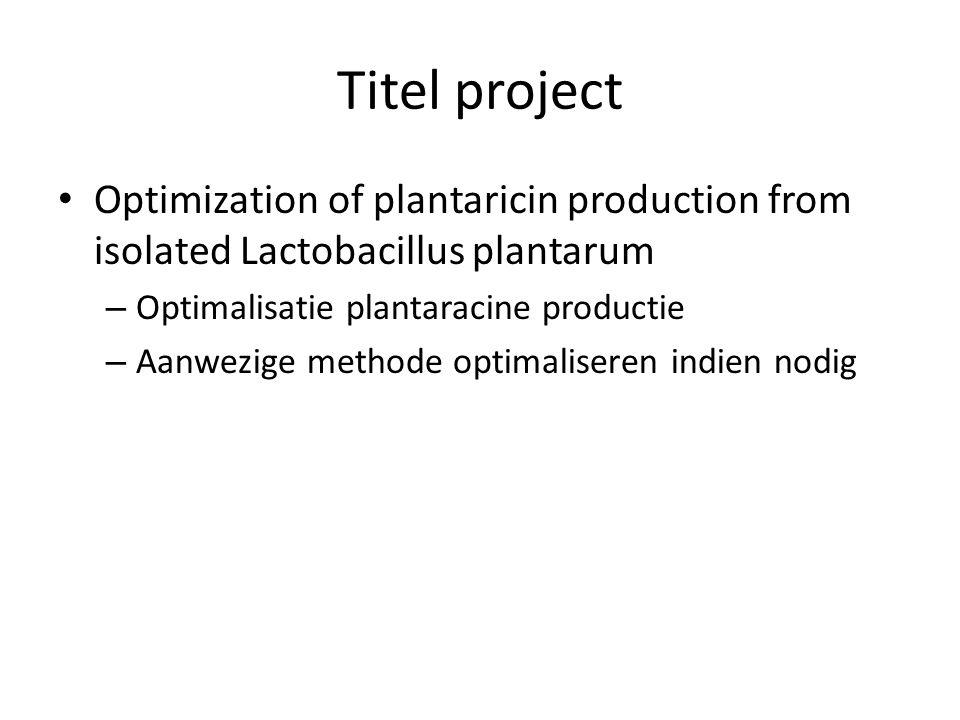 Titel project Optimization of plantaricin production from isolated Lactobacillus plantarum – Optimalisatie plantaracine productie – Aanwezige methode
