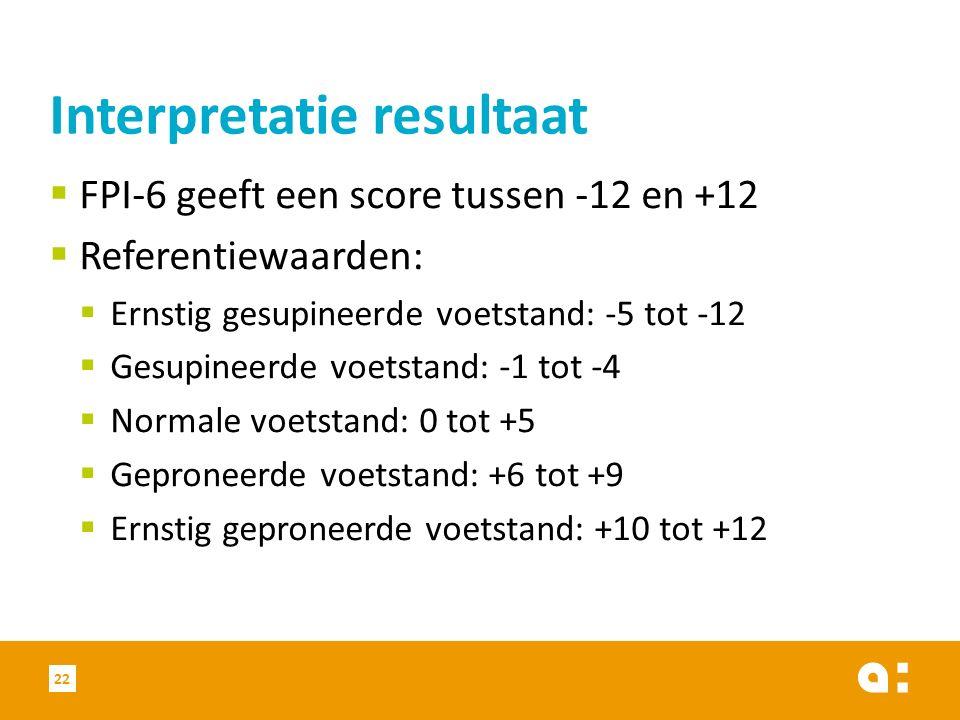  FPI-6 geeft een score tussen -12 en +12  Referentiewaarden:  Ernstig gesupineerde voetstand: -5 tot -12  Gesupineerde voetstand: -1 tot -4  Normale voetstand: 0 tot +5  Geproneerde voetstand: +6 tot +9  Ernstig geproneerde voetstand: +10 tot +12 22 Interpretatie resultaat