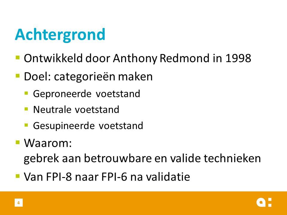  Ontwikkeld door Anthony Redmond in 1998  Doel: categorieën maken  Geproneerde voetstand  Neutrale voetstand  Gesupineerde voetstand  Waarom: gebrek aan betrouwbare en valide technieken  Van FPI-8 naar FPI-6 na validatie Achtergrond 4