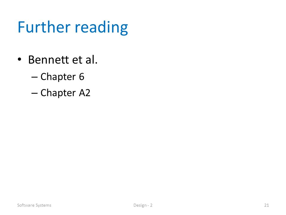 Further reading Bennett et al. – Chapter 6 – Chapter A2 Software SystemsDesign - 221