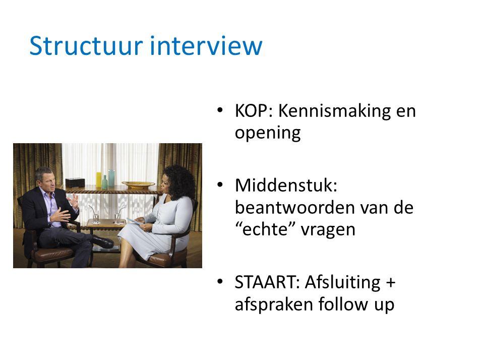 Structuur interview KOP: Kennismaking en opening Middenstuk: beantwoorden van de echte vragen STAART: Afsluiting + afspraken follow up