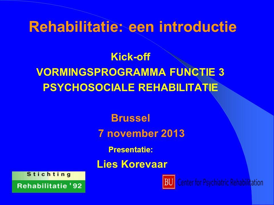 Rehabilitatie: een introductie Kick-off VORMINGSPROGRAMMA FUNCTIE 3 PSYCHOSOCIALE REHABILITATIE Brussel 7 november 2013 Presentatie: Lies Korevaar