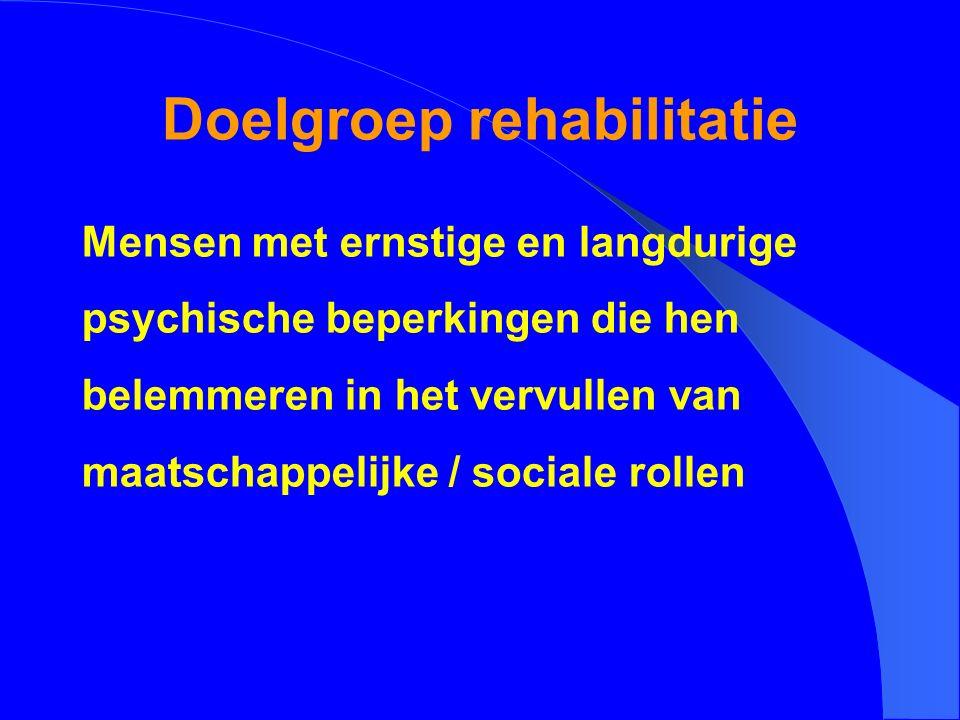 Doelgroep rehabilitatie Mensen met ernstige en langdurige psychische beperkingen die hen belemmeren in het vervullen van maatschappelijke / sociale ro