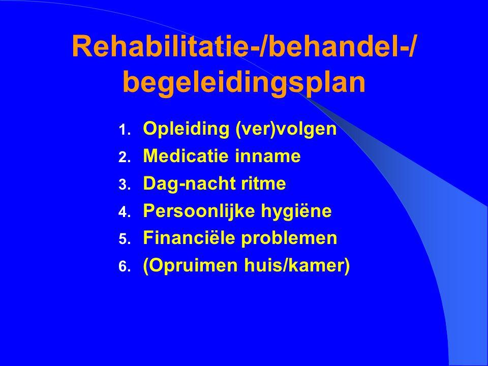 Rehabilitatie-/behandel-/ begeleidingsplan 1. Opleiding (ver)volgen 2. Medicatie inname 3. Dag-nacht ritme 4. Persoonlijke hygiëne 5. Financiële probl