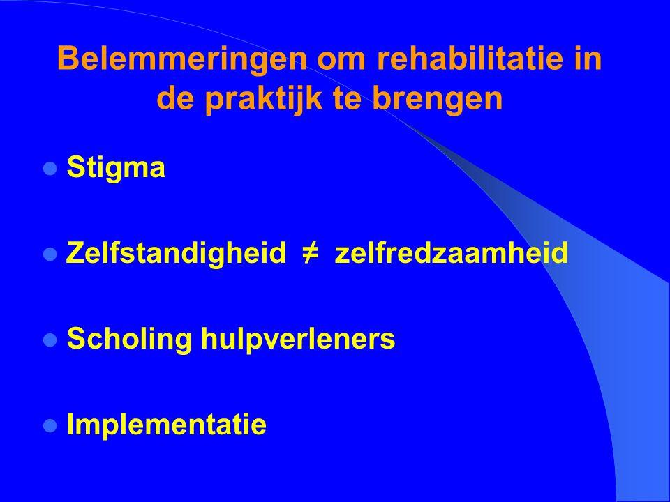 Belemmeringen om rehabilitatie in de praktijk te brengen Stigma Zelfstandigheid ≠ zelfredzaamheid Scholing hulpverleners Implementatie
