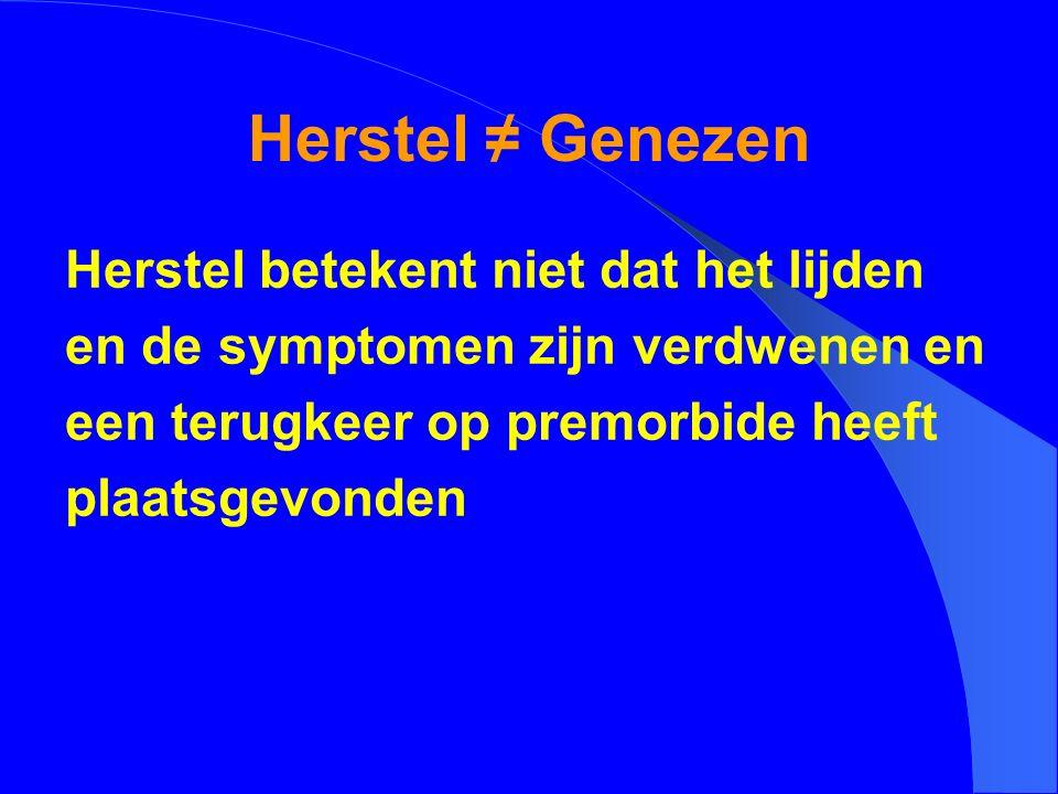 Herstel ≠ Genezen Herstel betekent niet dat het lijden en de symptomen zijn verdwenen en een terugkeer op premorbide heeft plaatsgevonden