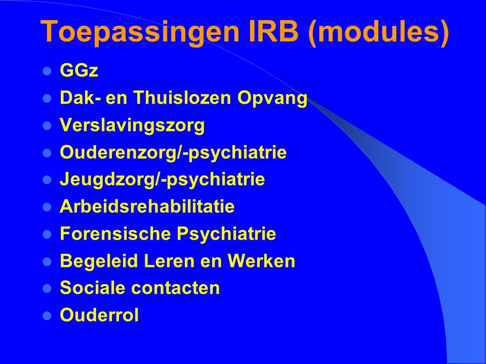 Toepassingen IRB (modules) GGz Dak- en Thuislozen Opvang Verslavingszorg Ouderenzorg/-psychiatrie Jeugdzorg/-psychiatrie Arbeidsrehabilitatie Forensis