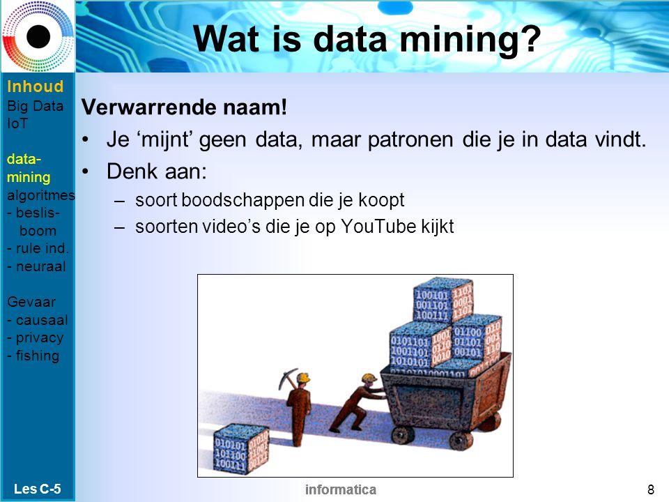 informatica Wat is data mining? Verwarrende naam! Je 'mijnt' geen data, maar patronen die je in data vindt. Denk aan: –soort boodschappen die je koopt