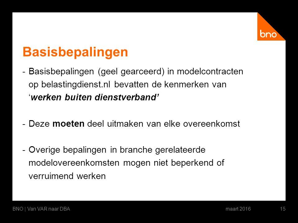 Basisbepalingen -Basisbepalingen (geel gearceerd) in modelcontracten op belastingdienst.nl bevatten de kenmerken van 'werken buiten dienstverband' -Deze moeten deel uitmaken van elke overeenkomst -Overige bepalingen in branche gerelateerde modelovereenkomsten mogen niet beperkend of verruimend werken maart 2016BNO | Van VAR naar DBA15
