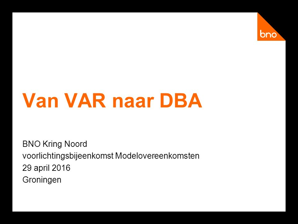 Van VAR naar DBA BNO Kring Noord voorlichtingsbijeenkomst Modelovereenkomsten 29 april 2016 Groningen