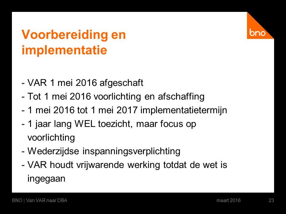 Voorbereiding en implementatie -VAR 1 mei 2016 afgeschaft -Tot 1 mei 2016 voorlichting en afschaffing -1 mei 2016 tot 1 mei 2017 implementatietermijn -1 jaar lang WEL toezicht, maar focus op voorlichting -Wederzijdse inspanningsverplichting -VAR houdt vrijwarende werking totdat de wet is ingegaan maart 2016BNO | Van VAR naar DBA23