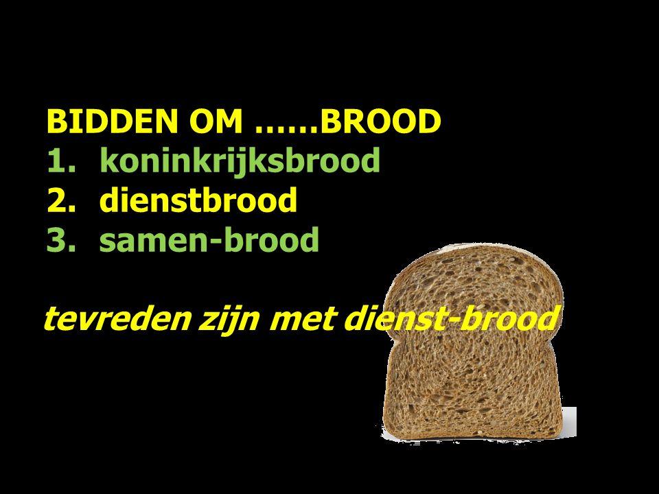 BIDDEN OM ……BROOD 1.koninkrijksbrood 2.dienstbrood 3.samen-brood tevreden zijn met dienst-brood