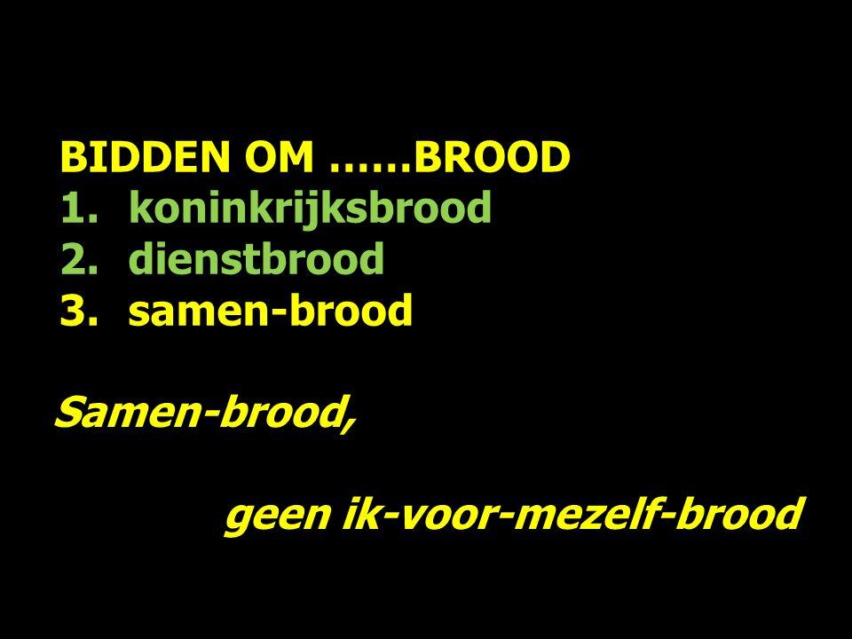 BIDDEN OM ……BROOD 1.koninkrijksbrood 2.dienstbrood 3.samen-brood Samen-brood, geen ik-voor-mezelf-brood