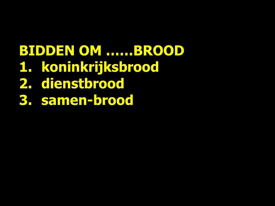 BIDDEN OM ……BROOD 1.koninkrijksbrood 2.dienstbrood 3.samen-brood Geef ons zelfontplooiings-brood ?