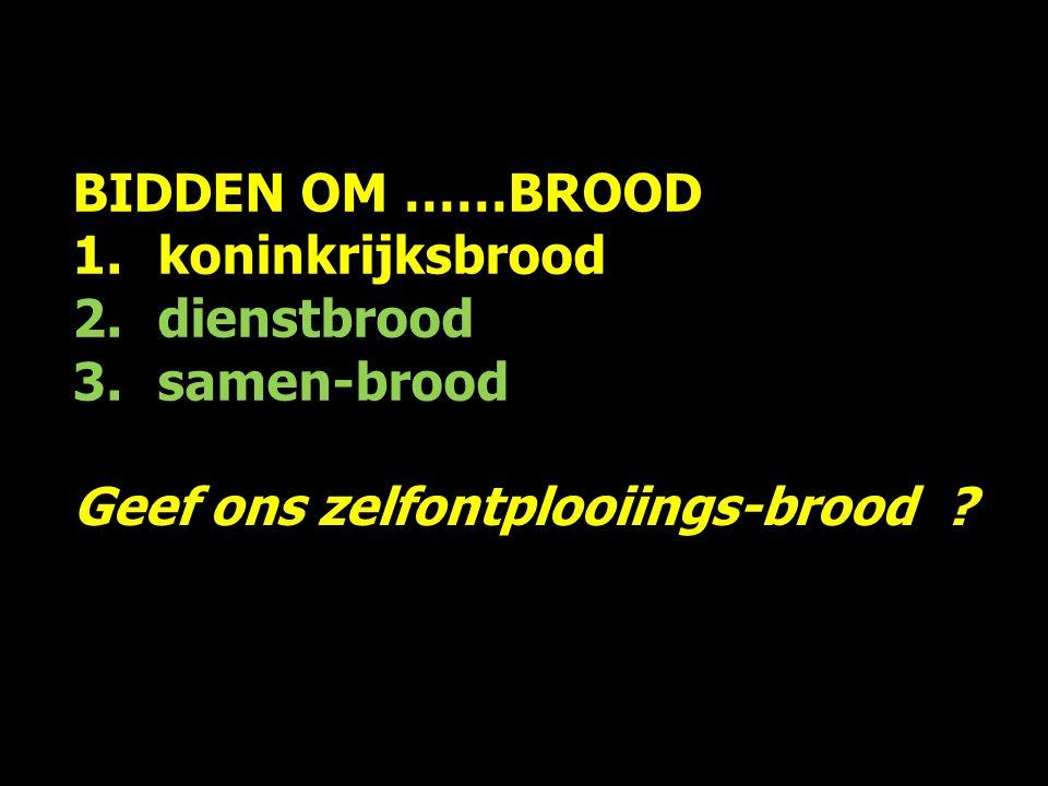 BIDDEN OM ……BROOD 1.koninkrijksbrood 2.dienstbrood 3.samen-brood Geef ons …..brood, want van u….