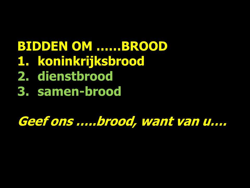 BIDDEN OM ……BROOD 1.koninkrijksbrood 2.dienstbrood 3.samen-brood Het gaat om uw naam, rijk en wil ; geef ons daarvoor …..brood