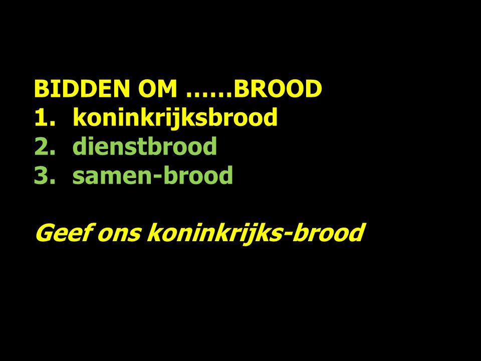 BIDDEN OM ……BROOD 1.koninkrijksbrood 2.dienstbrood 3.samen-brood Geef ons koninkrijks-brood