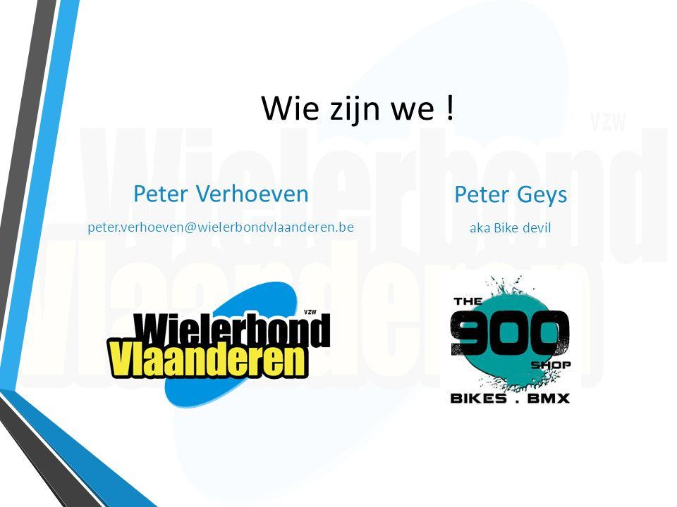 Wie zijn we ! Peter Verhoeven peter.verhoeven@wielerbondvlaanderen.be Peter Geys aka Bike devil