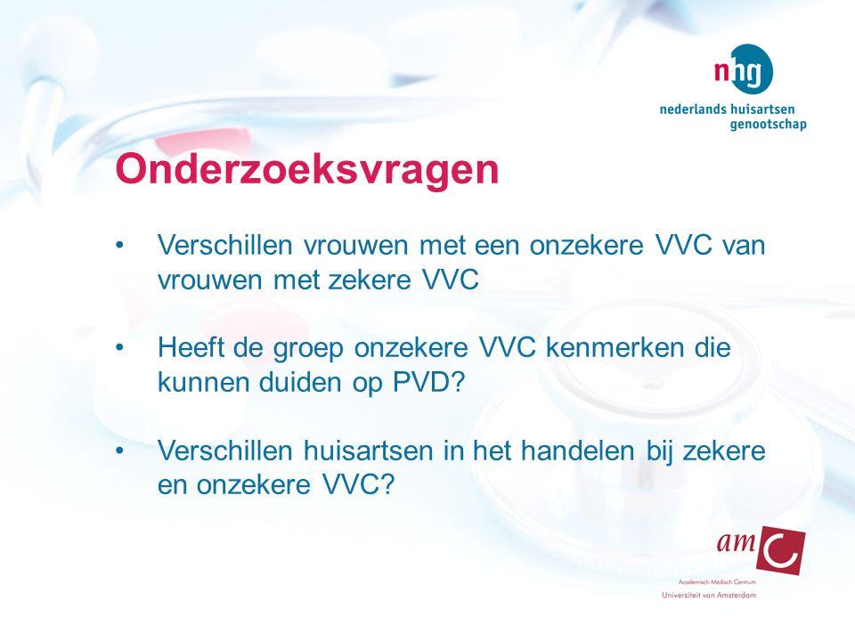 Onderzoeksvragen Verschillen vrouwen met een onzekere VVC van vrouwen met zekere VVC Heeft de groep onzekere VVC kenmerken die kunnen duiden op PVD.