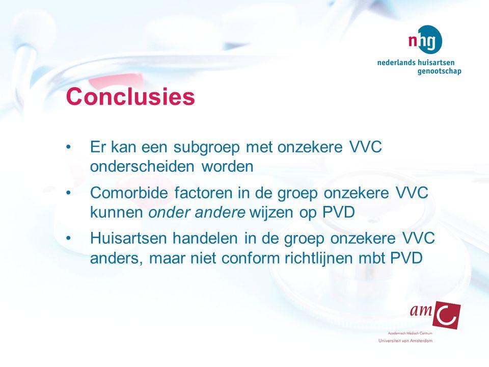 Conclusies Er kan een subgroep met onzekere VVC onderscheiden worden Comorbide factoren in de groep onzekere VVC kunnen onder andere wijzen op PVD Huisartsen handelen in de groep onzekere VVC anders, maar niet conform richtlijnen mbt PVD