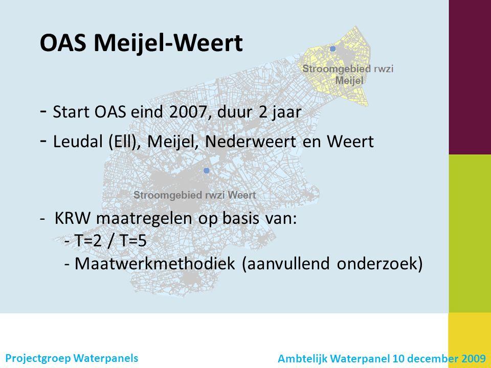- Start OAS eind 2007, duur 2 jaar - Leudal (Ell), Meijel, Nederweert en Weert - KRW maatregelen op basis van: - T=2 / T=5 - Maatwerkmethodiek (aanvullend onderzoek) OAS Meijel-Weert Ambtelijk Waterpanel 10 december 2009