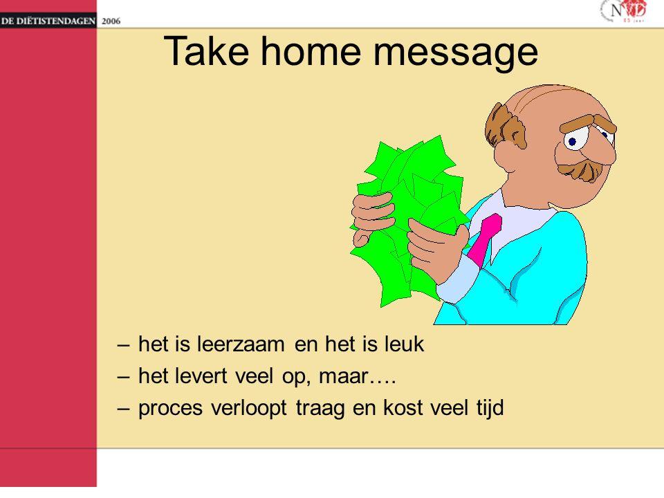 Take home message –het is leerzaam en het is leuk –het levert veel op, maar…. –proces verloopt traag en kost veel tijd