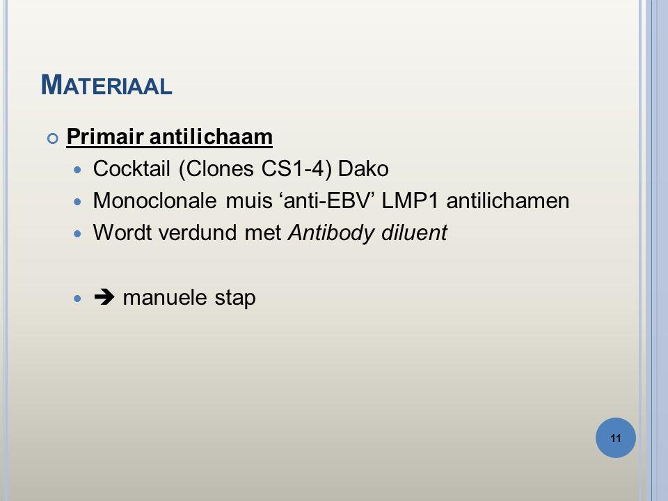 M ATERIAAL Primair antilichaam Cocktail (Clones CS1-4) Dako Monoclonale muis 'anti-EBV' LMP1 antilichamen Wordt verdund met Antibody diluent  manuele stap 11