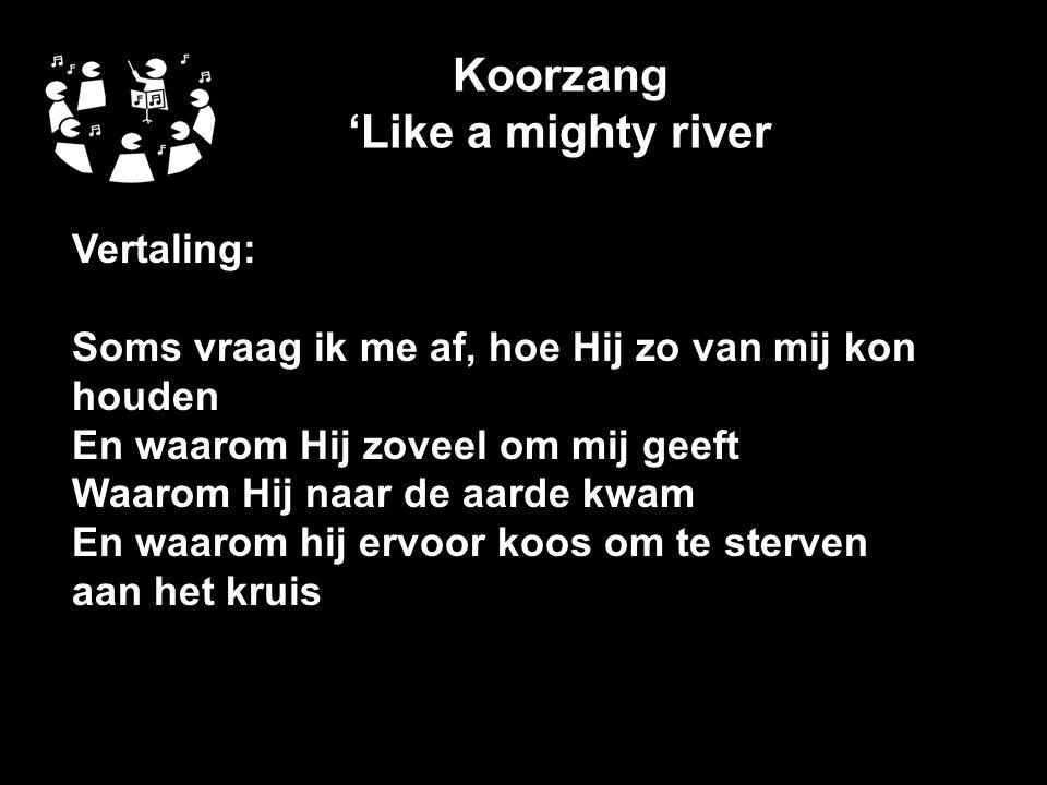 Koorzang 'Like a mighty river Vertaling: Soms vraag ik me af, hoe Hij zo van mij kon houden En waarom Hij zoveel om mij geeft Waarom Hij naar de aarde kwam En waarom hij ervoor koos om te sterven aan het kruis