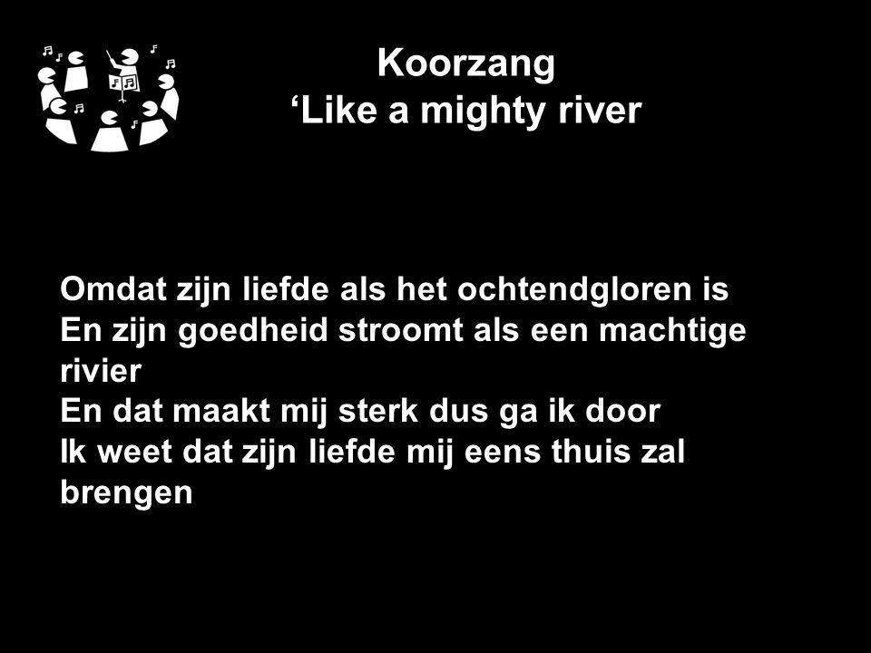 Koorzang 'Like a mighty river Omdat zijn liefde als het ochtendgloren is En zijn goedheid stroomt als een machtige rivier En dat maakt mij sterk dus ga ik door Ik weet dat zijn liefde mij eens thuis zal brengen
