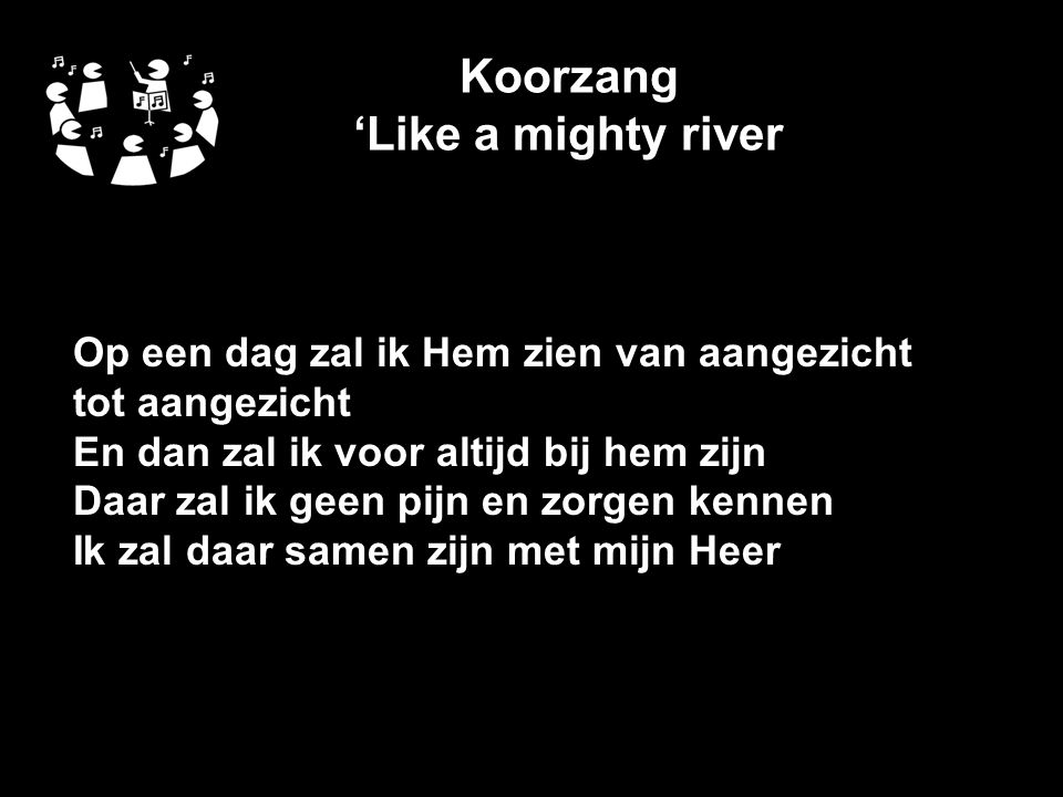 Koorzang 'Like a mighty river Op een dag zal ik Hem zien van aangezicht tot aangezicht En dan zal ik voor altijd bij hem zijn Daar zal ik geen pijn en zorgen kennen Ik zal daar samen zijn met mijn Heer