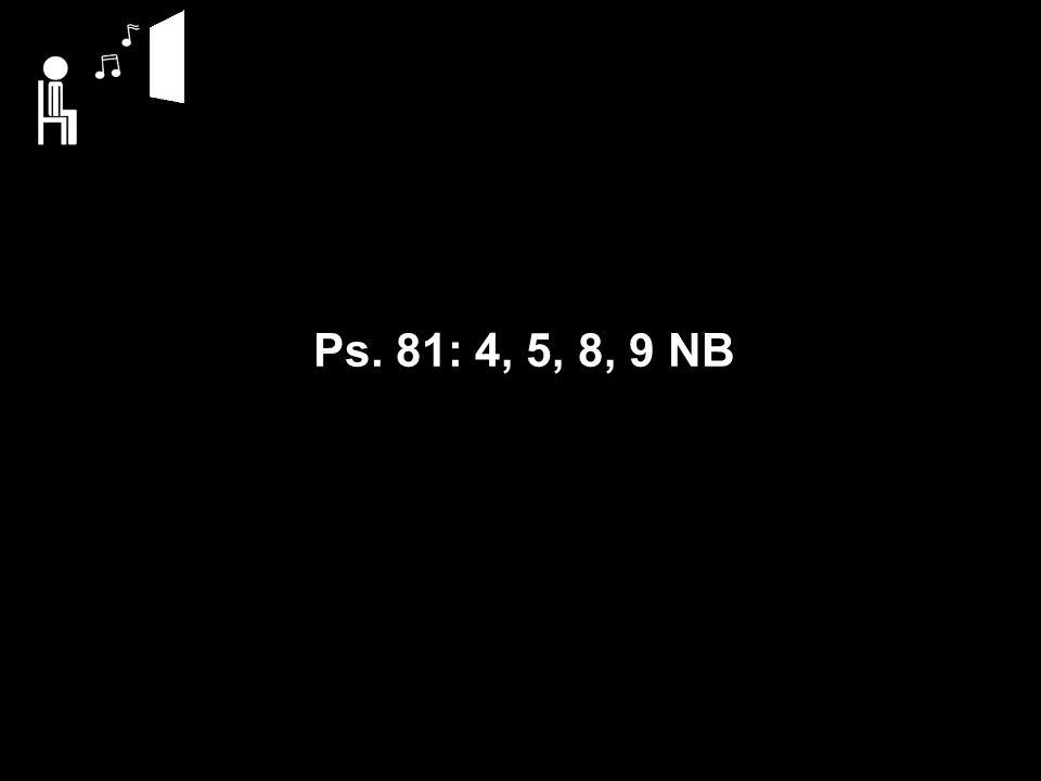 Ps. 81: 4, 5, 8, 9 NB