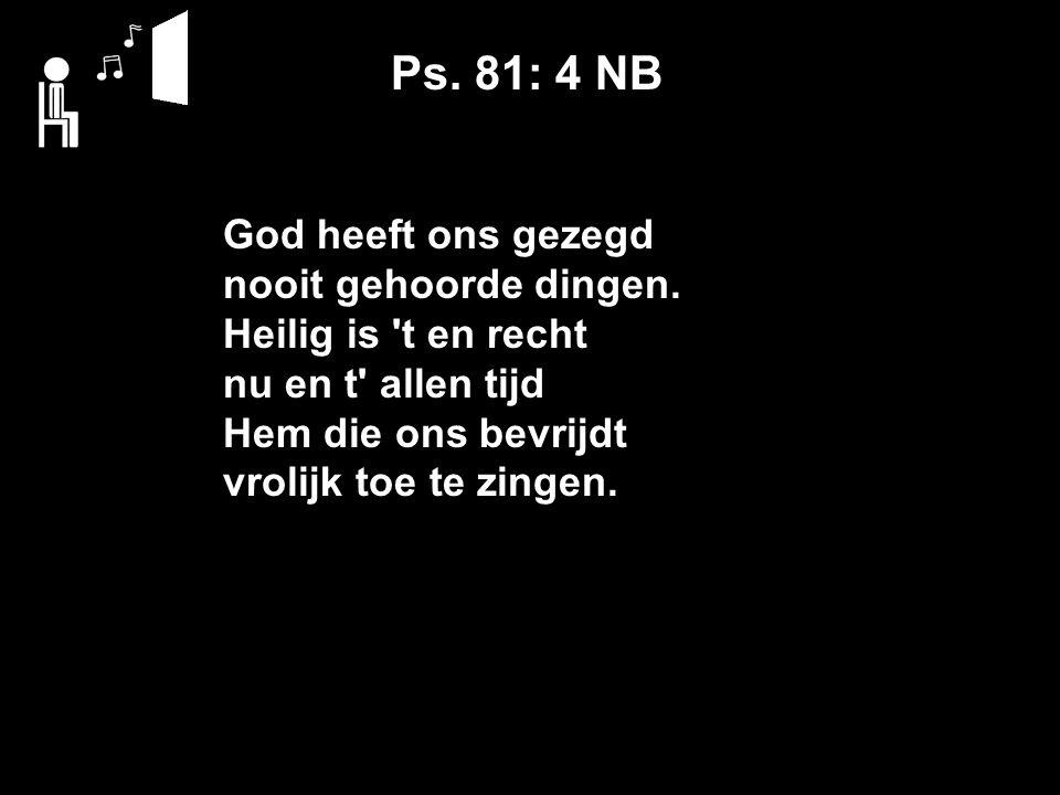 Ps. 81: 4 NB God heeft ons gezegd nooit gehoorde dingen.