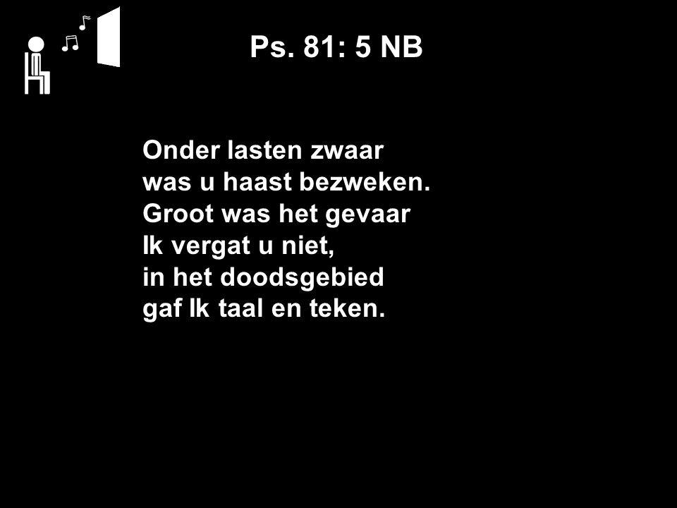 Ps. 81: 5 NB Onder lasten zwaar was u haast bezweken.
