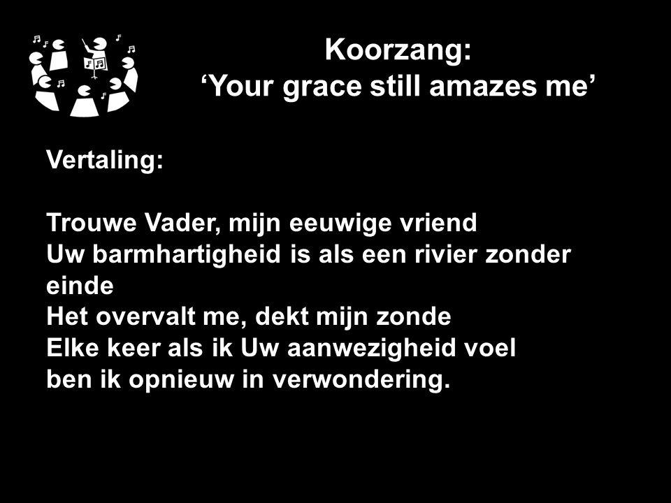 Koorzang: 'Your grace still amazes me' Vertaling: Trouwe Vader, mijn eeuwige vriend Uw barmhartigheid is als een rivier zonder einde Het overvalt me, dekt mijn zonde Elke keer als ik Uw aanwezigheid voel ben ik opnieuw in verwondering.