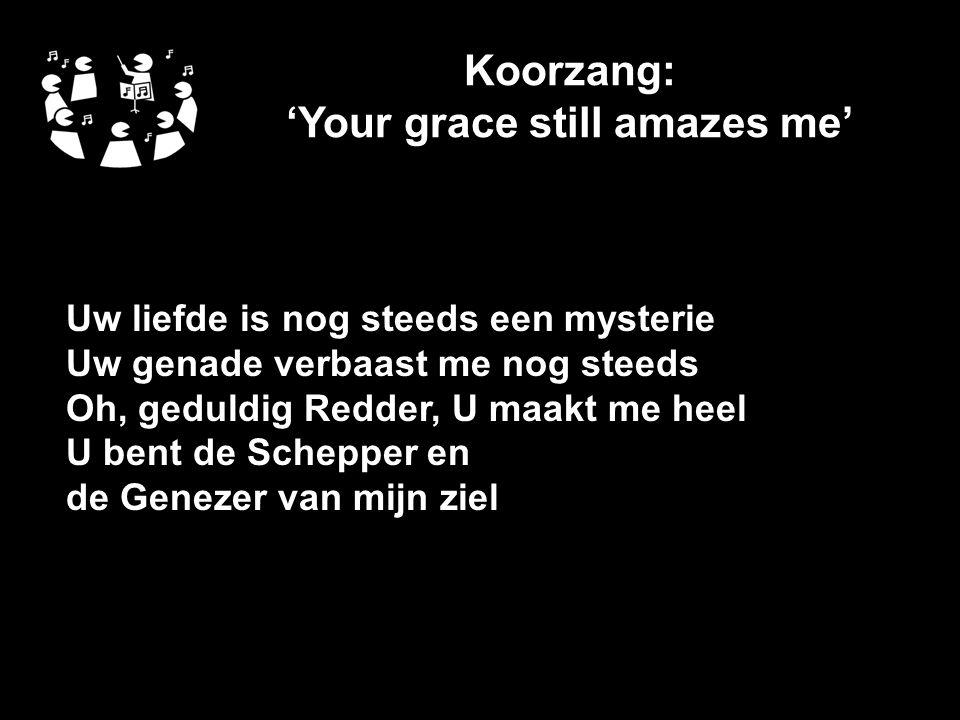Koorzang: 'Your grace still amazes me' Uw liefde is nog steeds een mysterie Uw genade verbaast me nog steeds Oh, geduldig Redder, U maakt me heel U bent de Schepper en de Genezer van mijn ziel