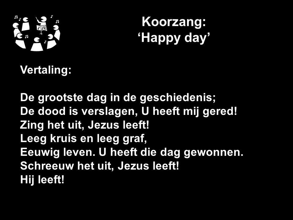 Koorzang: 'Happy day' Vertaling: De grootste dag in de geschiedenis; De dood is verslagen, U heeft mij gered.
