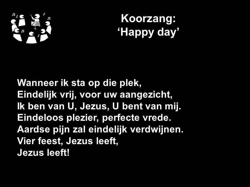 Koorzang: 'Happy day' Wanneer ik sta op die plek, Eindelijk vrij, voor uw aangezicht, Ik ben van U, Jezus, U bent van mij.