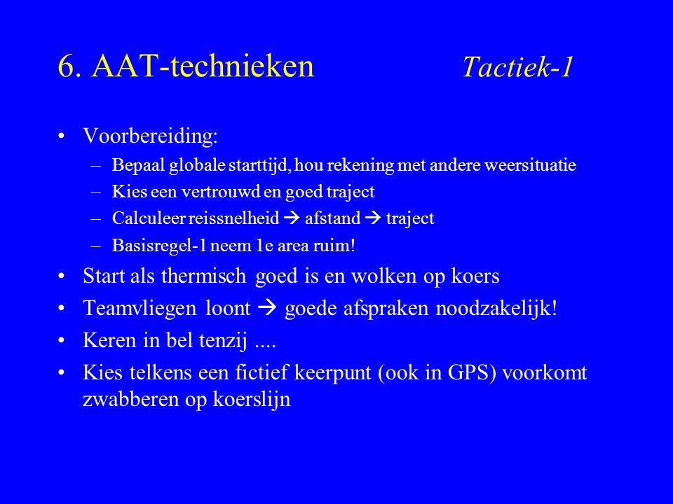 6. AAT-technieken Tactiek-1 Voorbereiding: –Bepaal globale starttijd, hou rekening met andere weersituatie –Kies een vertrouwd en goed traject –Calcul