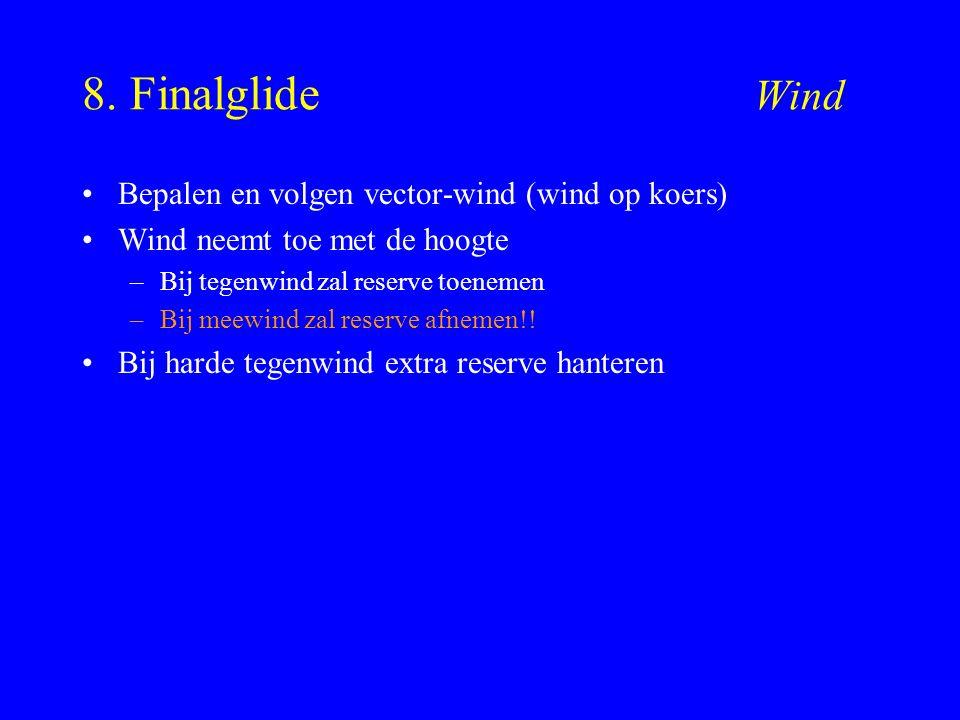 8. Finalglide Wind Bepalen en volgen vector-wind (wind op koers) Wind neemt toe met de hoogte –Bij tegenwind zal reserve toenemen –Bij meewind zal res