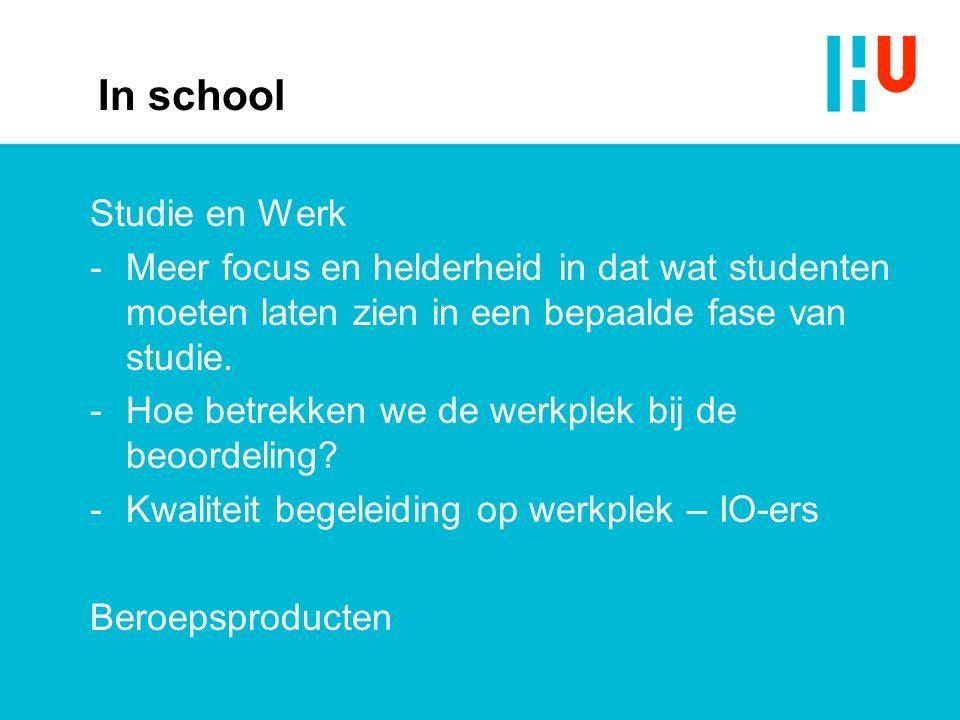 In school Studie en Werk -Meer focus en helderheid in dat wat studenten moeten laten zien in een bepaalde fase van studie. -Hoe betrekken we de werkpl