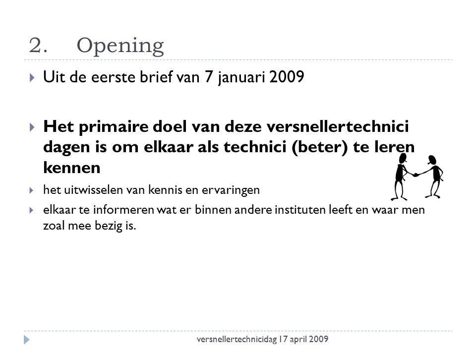 2.Opening  Uit de eerste brief van 7 januari 2009  Het primaire doel van deze versnellertechnici dagen is om elkaar als technici (beter) te leren kennen  het uitwisselen van kennis en ervaringen  elkaar te informeren wat er binnen andere instituten leeft en waar men zoal mee bezig is.