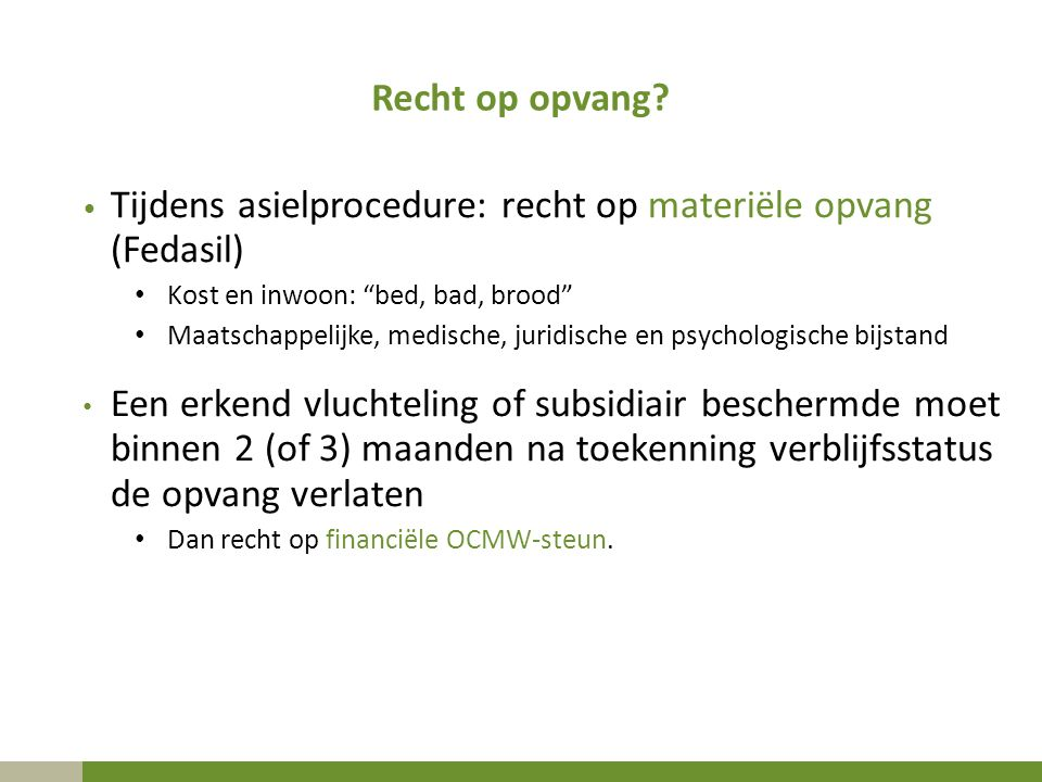 """Recht op opvang? Tijdens asielprocedure: recht op materiële opvang (Fedasil) Kost en inwoon: """"bed, bad, brood"""" Maatschappelijke, medische, juridische"""