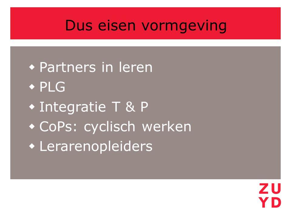 Dus eisen vormgeving  Partners in leren  PLG  Integratie T & P  CoPs: cyclisch werken  Lerarenopleiders