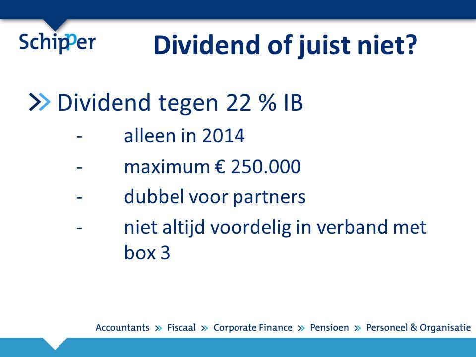 Dividend of juist niet? Dividend tegen 22 % IB -alleen in 2014 -maximum € 250.000 -dubbel voor partners -niet altijd voordelig in verband met box 3