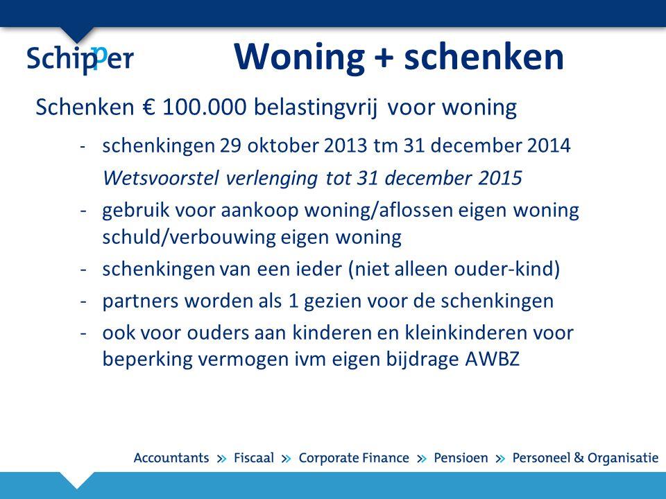 Woning + schenken Schenken € 100.000 belastingvrij voor woning - schenkingen 29 oktober 2013 tm 31 december 2014 Wetsvoorstel verlenging tot 31 decemb